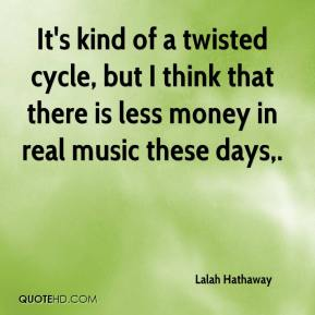 Lalah Hathaway  - It's kind of a twisted cycle, but I think that there is less money in real music these days.