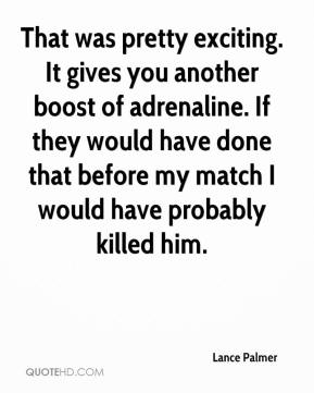 Lance Palmer  - That was pretty exciting. It gives you another boost of adrenaline. If they would have done that before my match I would have probably killed him.