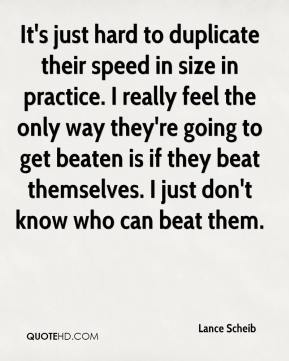 Lance Scheib  - It's just hard to duplicate their speed in size in practice. I really feel the only way they're going to get beaten is if they beat themselves. I just don't know who can beat them.