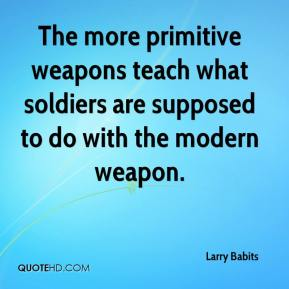 Larry Babits  - The more primitive weapons teach what soldiers are supposed to do with the modern weapon.