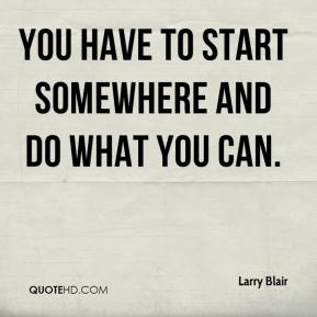 Larry Blair  - You have to start somewhere and do what you can.