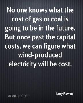 No one knows what the cost of gas or coal is going to be in the future. But once past the capital costs, we can figure what wind-produced electricity will be cost.