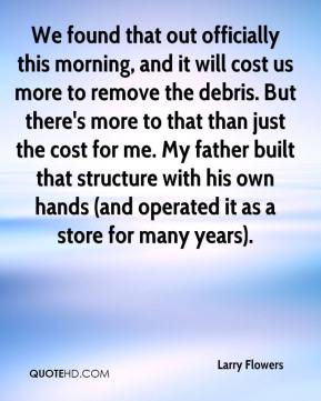 We found that out officially this morning, and it will cost us more to remove the debris. But there's more to that than just the cost for me. My father built that structure with his own hands (and operated it as a store for many years).