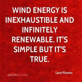 Larry Flowers  - Wind energy is inexhaustible and infinitely renewable. It's simple but it's true.