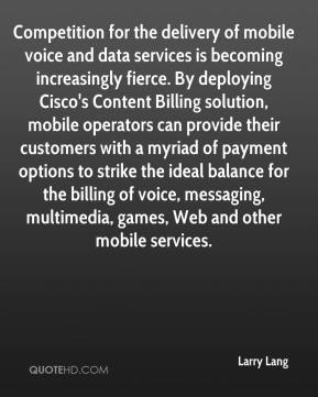 Larry Lang  - Competition for the delivery of mobile voice and data services is becoming increasingly fierce. By deploying Cisco's Content Billing solution, mobile operators can provide their customers with a myriad of payment options to strike the ideal balance for the billing of voice, messaging, multimedia, games, Web and other mobile services.