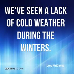 Larry McKinney  - We've seen a lack of cold weather during the winters.
