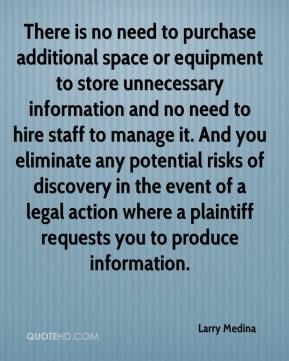 Larry Medina  - There is no need to purchase additional space or equipment to store unnecessary information and no need to hire staff to manage it. And you eliminate any potential risks of discovery in the event of a legal action where a plaintiff requests you to produce information.