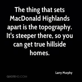 Larry Murphy  - The thing that sets MacDonald Highlands apart is the topography. It's steeper there, so you can get true hillside homes.