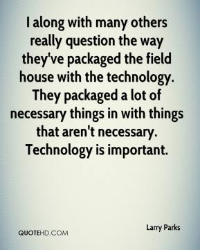 Larry Parks  - I along with many others really question the way they've packaged the field house with the technology. They packaged a lot of necessary things in with things that aren't necessary. Technology is important.