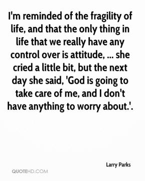 Larry Parks  - I'm reminded of the fragility of life, and that the only thing in life that we really have any control over is attitude, ... she cried a little bit, but the next day she said, 'God is going to take care of me, and I don't have anything to worry about.'.