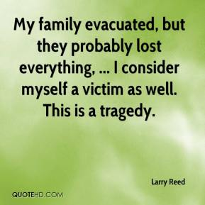 Larry Reed  - My family evacuated, but they probably lost everything, ... I consider myself a victim as well. This is a tragedy.