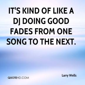 Larry Wells  - It's kind of like a DJ doing good fades from one song to the next.