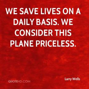 Larry Wells  - We save lives on a daily basis. We consider this plane priceless.