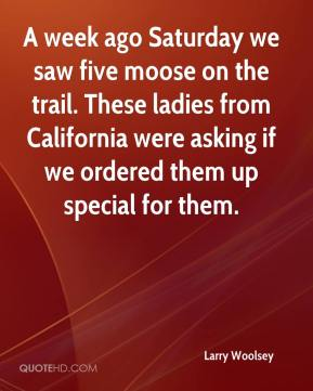 Larry Woolsey  - A week ago Saturday we saw five moose on the trail. These ladies from California were asking if we ordered them up special for them.