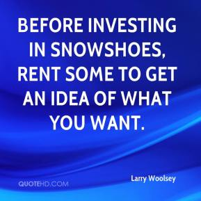 Larry Woolsey  - Before investing in snowshoes, rent some to get an idea of what you want.