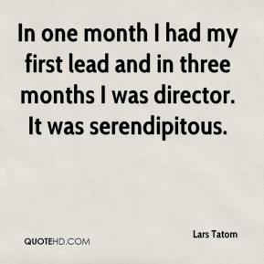 Lars Tatom  - In one month I had my first lead and in three months I was director. It was serendipitous.