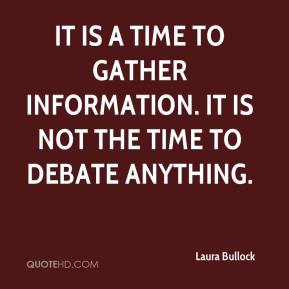 It is a time to gather information. It is not the time to debate anything.
