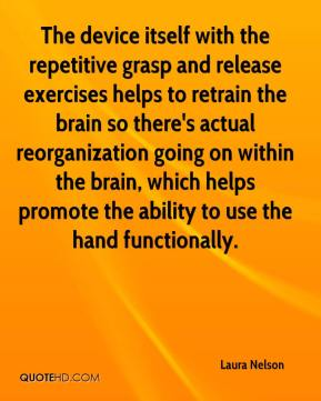 Laura Nelson  - The device itself with the repetitive grasp and release exercises helps to retrain the brain so there's actual reorganization going on within the brain, which helps promote the ability to use the hand functionally.