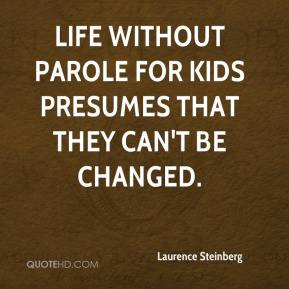 Laurence Steinberg  - Life without parole for kids presumes that they can't be changed.