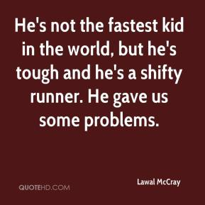 Lawal McCray  - He's not the fastest kid in the world, but he's tough and he's a shifty runner. He gave us some problems.