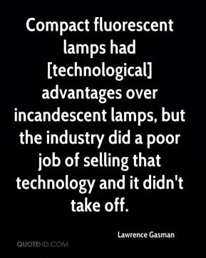 Lawrence Gasman  - Compact fluorescent lamps had [technological] advantages over incandescent lamps, but the industry did a poor job of selling that technology and it didn't take off.