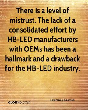Lawrence Gasman  - There is a level of mistrust. The lack of a consolidated effort by HB-LED manufacturers with OEMs has been a hallmark and a drawback for the HB-LED industry.