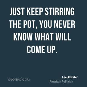 Lee Atwater - Just keep stirring the pot, you never know what will come up.