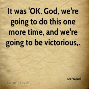 Lee Wood  - It was 'OK, God, we're going to do this one more time, and we're going to be victorious.