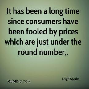 Leigh Sparks  - It has been a long time since consumers have been fooled by prices which are just under the round number.