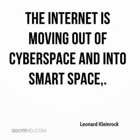 Leonard Kleinrock  - The Internet is moving out of cyberspace and into smart space.