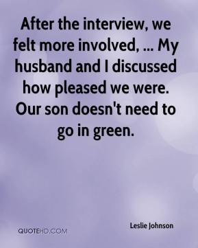 Leslie Johnson  - After the interview, we felt more involved, ... My husband and I discussed how pleased we were. Our son doesn't need to go in green.
