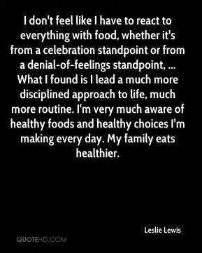 Leslie Lewis  - I don't feel like I have to react to everything with food, whether it's from a celebration standpoint or from a denial-of-feelings standpoint, ... What I found is I lead a much more disciplined approach to life, much more routine. I'm very much aware of healthy foods and healthy choices I'm making every day. My family eats healthier.