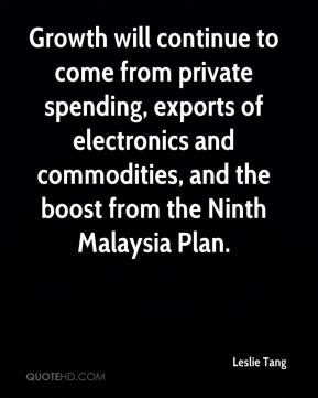 Leslie Tang  - Growth will continue to come from private spending, exports of electronics and commodities, and the boost from the Ninth Malaysia Plan.