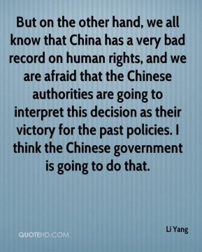 Li Yang  - But on the other hand, we all know that China has a very bad record on human rights, and we are afraid that the Chinese authorities are going to interpret this decision as their victory for the past policies. I think the Chinese government is going to do that.