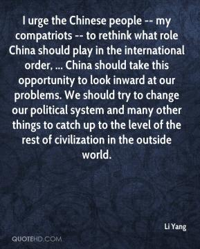 Li Yang  - I urge the Chinese people -- my compatriots -- to rethink what role China should play in the international order, ... China should take this opportunity to look inward at our problems. We should try to change our political system and many other things to catch up to the level of the rest of civilization in the outside world.