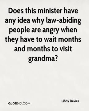 Libby Davies  - Does this minister have any idea why law-abiding people are angry when they have to wait months and months to visit grandma?