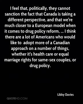 I feel that, politically, they cannot sanction the fact that Canada is taking a different perspective, and that we're much closer to a European model when it comes to drug policy reform, ... I think there are a lot of Americans who would like to … adopt more of a Canadian approach on a number of things, whether it's health care or equal marriage rights for same-sex couples, or drug policy.