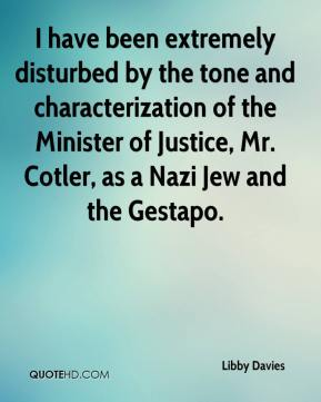 Libby Davies  - I have been extremely disturbed by the tone and characterization of the Minister of Justice, Mr. Cotler, as a Nazi Jew and the Gestapo.