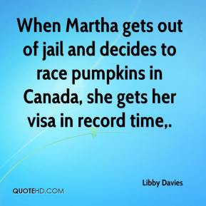 Libby Davies  - When Martha gets out of jail and decides to race pumpkins in Canada, she gets her visa in record time.