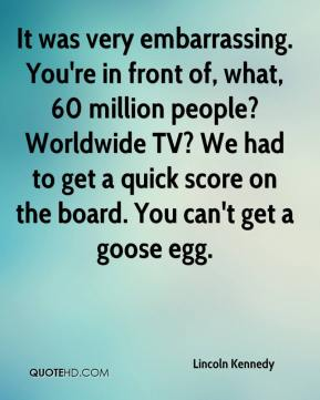 Lincoln Kennedy  - It was very embarrassing. You're in front of, what, 60 million people? Worldwide TV? We had to get a quick score on the board. You can't get a goose egg.