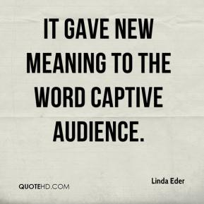 Linda Eder  - It gave new meaning to the word captive audience.