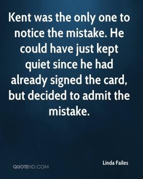 Linda Failes  - Kent was the only one to notice the mistake. He could have just kept quiet since he had already signed the card, but decided to admit the mistake.
