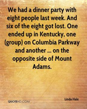 Linda Hale  - We had a dinner party with eight people last week. And six of the eight got lost. One ended up in Kentucky, one (group) on Columbia Parkway and another ... on the opposite side of Mount Adams.