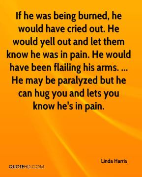 Linda Harris  - If he was being burned, he would have cried out. He would yell out and let them know he was in pain. He would have been flailing his arms. ... He may be paralyzed but he can hug you and lets you know he's in pain.
