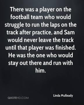 Linda Mulleady  - There was a player on the football team who would struggle to run the laps on the track after practice, and Sam would never leave the track until that player was finished. He was the one who would stay out there and run with him.