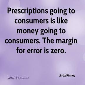 Linda Pinney  - Prescriptions going to consumers is like money going to consumers. The margin for error is zero.