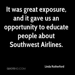 Linda Rutherford  - It was great exposure, and it gave us an opportunity to educate people about Southwest Airlines.