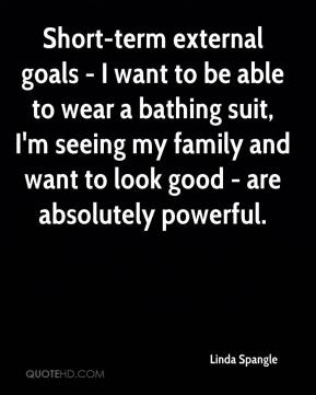 Linda Spangle  - Short-term external goals - I want to be able to wear a bathing suit, I'm seeing my family and want to look good - are absolutely powerful.