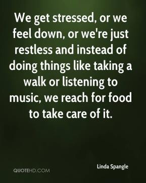 Linda Spangle  - We get stressed, or we feel down, or we're just restless and instead of doing things like taking a walk or listening to music, we reach for food to take care of it.
