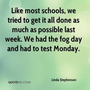 Linda Stephenson  - Like most schools, we tried to get it all done as much as possible last week. We had the fog day and had to test Monday.